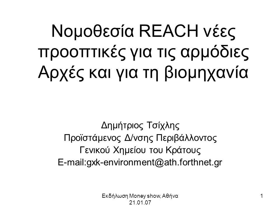 Εκδήλωση Money show, Αθήνα 21.01.07 1 Νομοθεσία REACH νέες προοπτικές για τις αρμόδιες Αρχές και για τη βιομηχανία Δημήτριος Τσίχλης Προϊστάμενος Δ/νσης Περιβάλλοντος Γενικού Χημείου του Κράτους E-mail:gxk-environment@ath.forthnet.gr