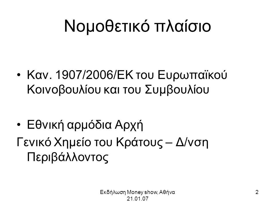 Εκδήλωση Money show, Αθήνα 21.01.07 3 Προοπτικές για την αρμόδια Αρχή Συμβουλευτικός ρόλος (γραφεία στήριξης ΜΜΕ-helpdesks) Επιστημονικός (αξιολόγηση ουσιών, αδειοδότηση,ταξινόμηση-επισήμανση) Ελεγκτικός (έλεγχος εφαρμογής των διατάξεων της νομοθεσίας στα παραγόμενα, διακινούμενα και εισαγόμενα προϊόντα)
