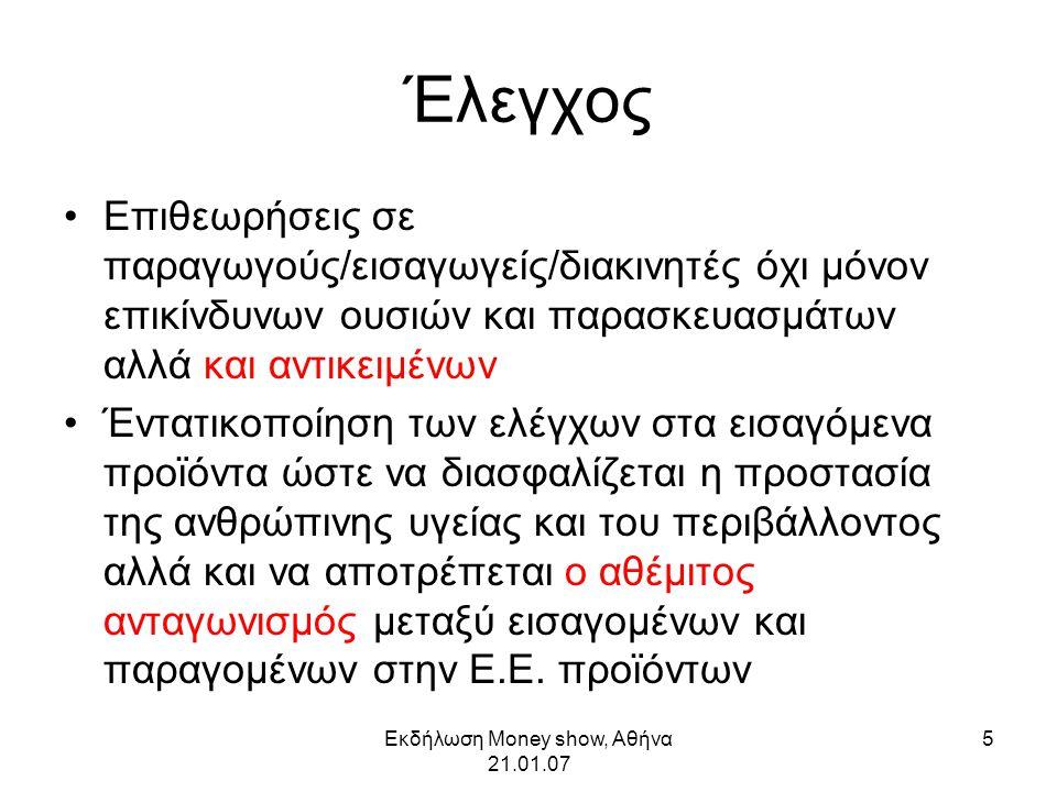 Εκδήλωση Money show, Αθήνα 21.01.07 6 Βιομηχανία και καινοτομία Ενίσχυση της καινοτομίας στη βιομηχανία λόγω υποχρέωσης ανάπτυξης ασφαλέστερων υποκαταστάτων των ιδιαίτερα επικίνδυνων ουσιών (C/M/Rs cat 1 & 2, PBTs, vPvBs κ.λ.π.) ΄Οριο για καταχώρηση ουσιών (1 τον/έτος) πολύ υψηλότερο από το ισχύον σήμερα για γνωστοποίηση «νέων» ουσιών (1Kg) Κόστος καταχώρησης σημαντικά μικρότερο από το κόστος γνωστοποίησης Λιγότερος χρόνος αναμονής για διάθεση στην αγορά (η διαδικασία καταχώρησης ταχύτερη από αυτήν της γνωστοποίησης «νέων» ουσιών ) Άρση διακρίσεων μεταξύ «νέων» και «υπαρχουσών» ουσιών