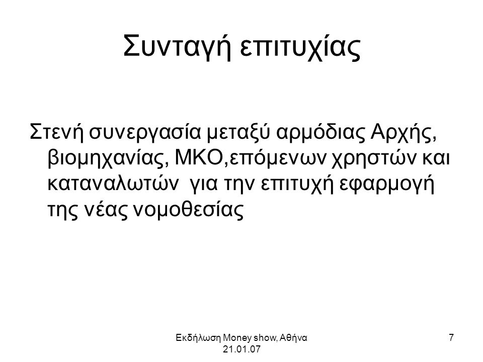 Εκδήλωση Money show, Αθήνα 21.01.07 7 Συνταγή επιτυχίας Στενή συνεργασία μεταξύ αρμόδιας Αρχής, βιομηχανίας, ΜΚΟ,επόμενων χρηστών και καταναλωτών για την επιτυχή εφαρμογή της νέας νομοθεσίας