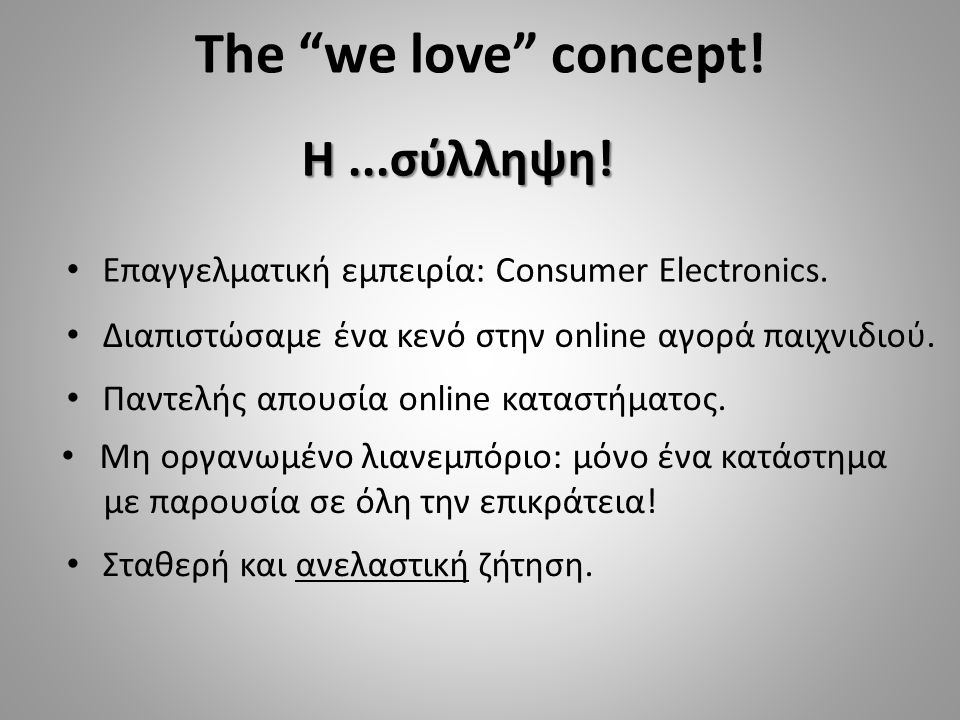 "The ""we love"" concept! Επαγγελματική εμπειρία: Consumer Electronics. Διαπιστώσαμε ένα κενό στην online αγορά παιχνιδιού. Η...σύλληψη! Παντελής απουσία"