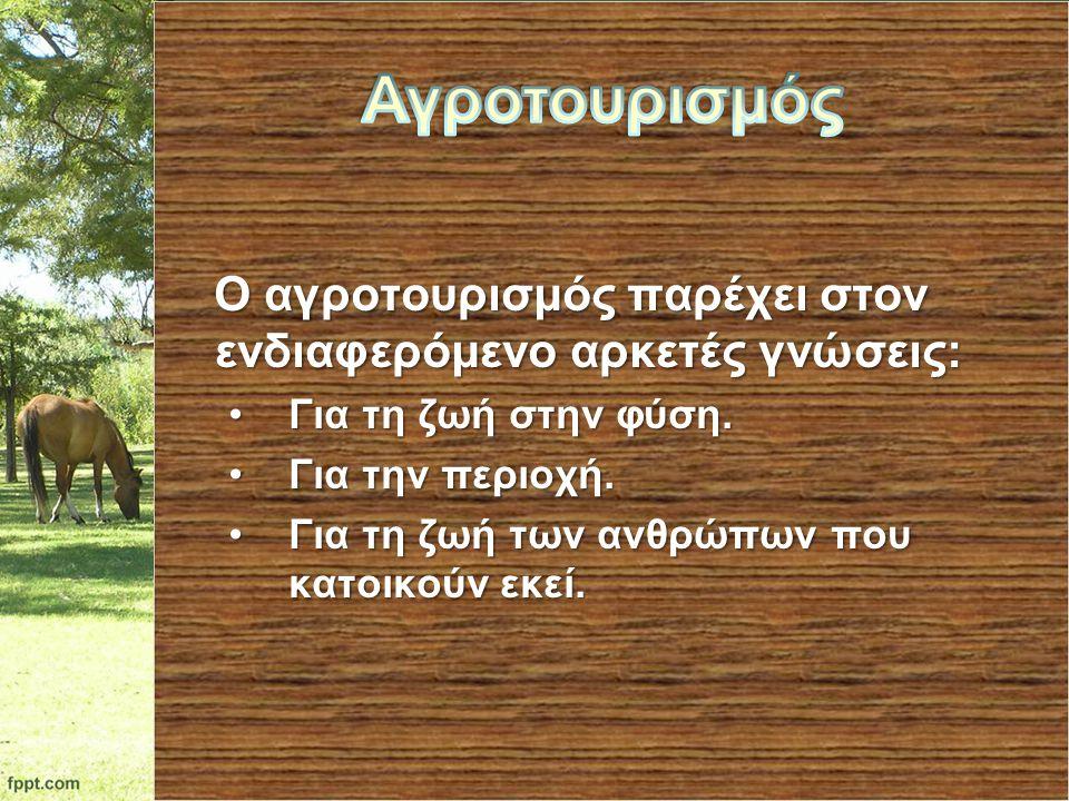 Ο αγροτουρισμός παρέχει στον ενδιαφερόμενο αρκετές γνώσεις: Ο αγροτουρισμός παρέχει στον ενδιαφερόμενο αρκετές γνώσεις: Για τη ζωή στην φύση.Για τη ζω