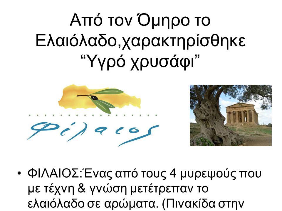 Από τον Όμηρο το Ελαιόλαδο,χαρακτηρίσθηκε Υγρό χρυσάφι ΦΙΛΑΙΟΣ:Ένας από τους 4 μυρεψούς που με τέχνη & γνώση μετέτρεπαν το ελαιόλαδο σε αρώματα.