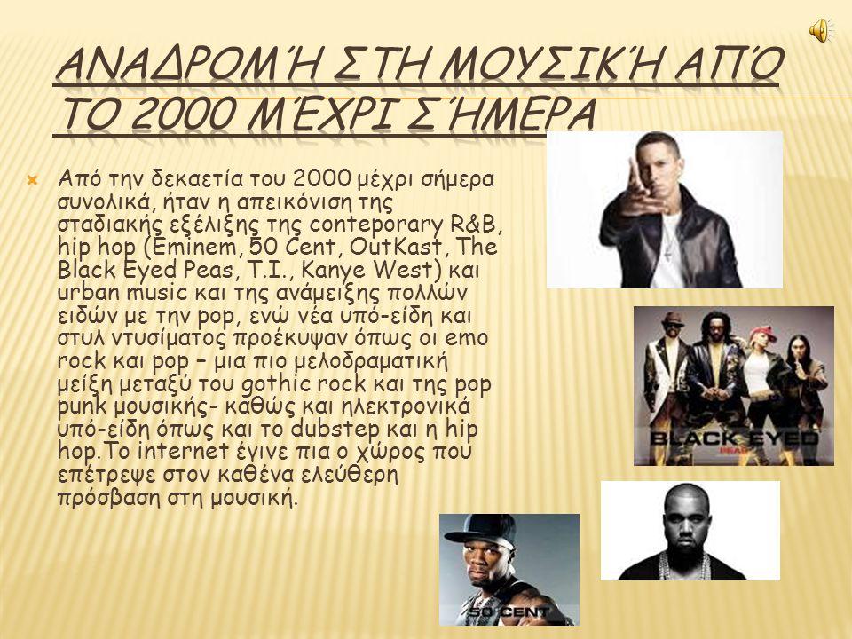  Από την δεκαετία του 2000 μέχρι σήμερα συνολικά, ήταν η απεικόνιση της σταδιακής εξέλιξης της conteporary R&B, hip hop (Eminem, 50 Cent, OutKast, The Black Eyed Peas, T.I., Kanye West) και urban music και της ανάμειξης πολλών ειδών με την pop, ενώ νέα υπό-είδη και στυλ ντυσίματος προέκυψαν όπως οι emo rock και pop – μια πιο μελοδραματική μείξη μεταξύ του gothic rock και της pop punk μουσικής- καθώς και ηλεκτρονικά υπό-είδη όπως και το dubstep και η hip hop.Το internet έγινε πια ο χώρος που επέτρεψε στον καθένα ελεύθερη πρόσβαση στη μουσική.