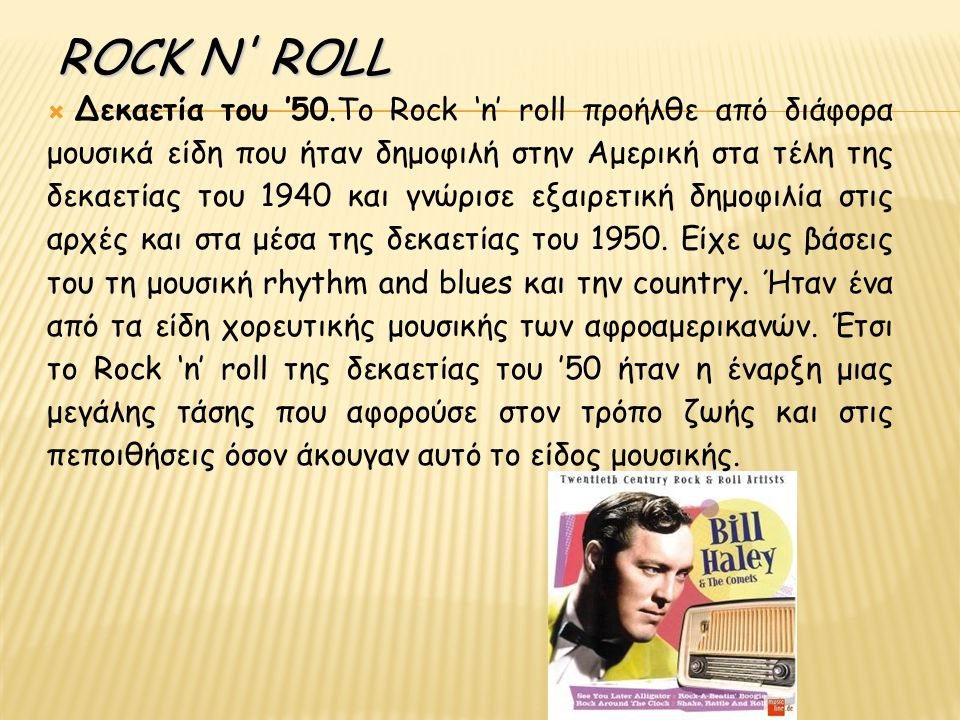 ROCK N ROLL  Δεκαετία του '50.Το Rock 'n' roll προήλθε από διάφορα μουσικά είδη που ήταν δημοφιλή στην Αμερική στα τέλη της δεκαετίας του 1940 και γνώρισε εξαιρετική δημοφιλία στις αρχές και στα μέσα της δεκαετίας του 1950.