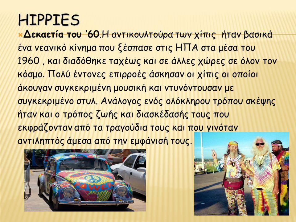 HIPPIES  Δεκαετία του '60.Η αντικουλτούρα των χίπις ήταν βασικά ένα νεανικό κίνημα που ξέσπασε στις ΗΠΑ στα μέσα του 1960, και διαδόθηκε ταχέως και σε άλλες χώρες σε όλον τον κόσμο.