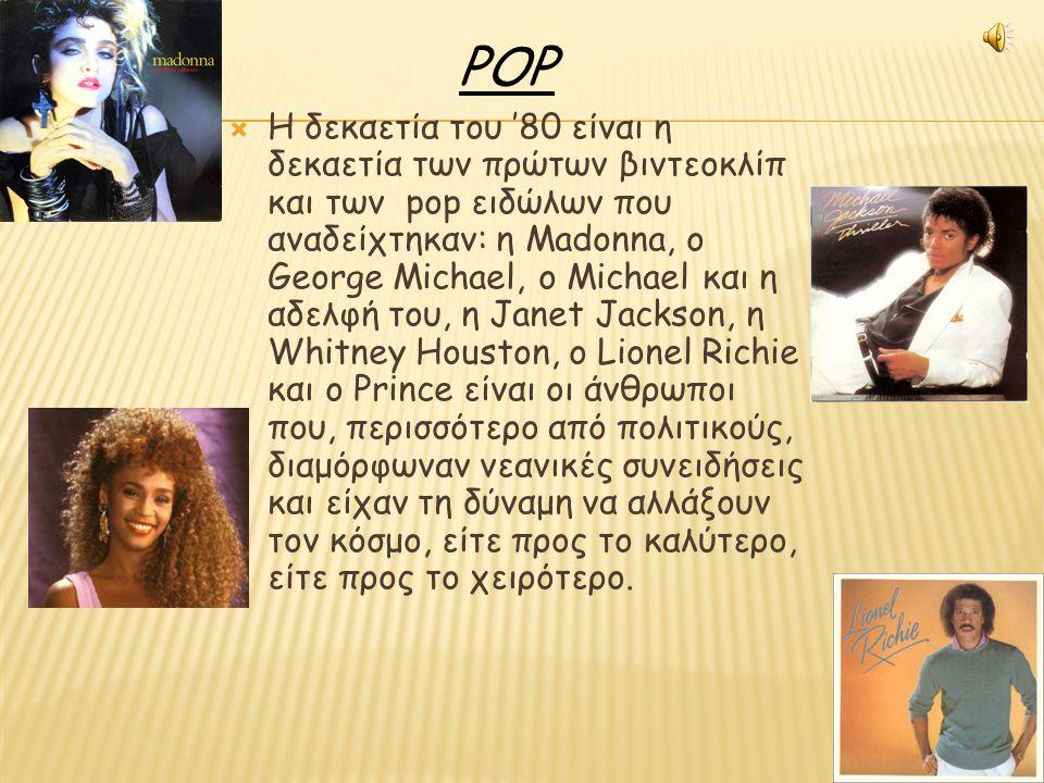  Η δεκαετία του '80 είναι η δεκαετία των πρώτων βιντεοκλίπ και των pop ειδώλων που αναδείχτηκαν: η Madonna, ο George Michael, ο Michael και η αδελφή του, η Janet Jackson, η Whitney Houston, ο Lionel Richie και ο Prince είναι οι άνθρωποι που, περισσότερο από πολιτικούς, διαμόρφωναν νεανικές συνειδήσεις και είχαν τη δύναμη να αλλάξουν τον κόσμο, είτε προς το καλύτερο, είτε προς το χειρότερο.
