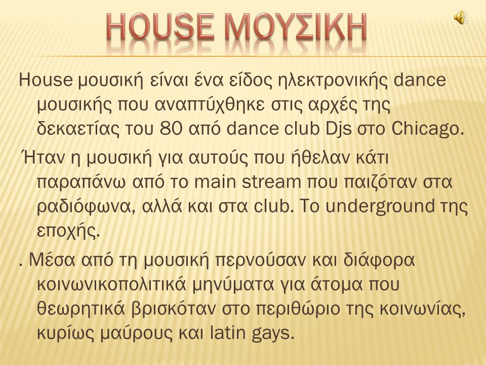 House μουσική είναι ένα είδος ηλεκτρονικής dance μουσικής που αναπτύχθηκε στις αρχές της δεκαετίας του 80 από dance club Djs στο Chicago.