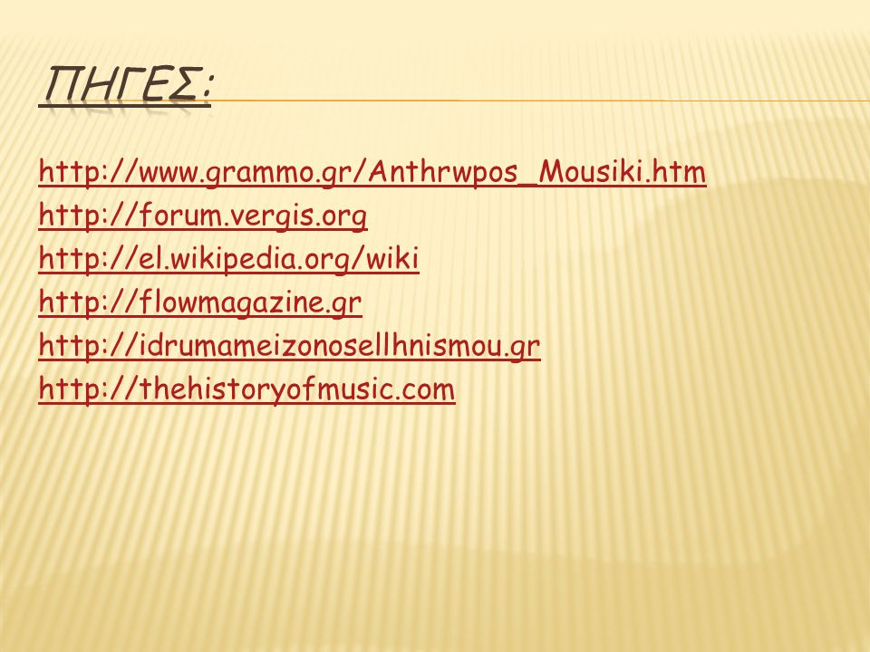 http://www.grammo.gr/Anthrwpos_Mousiki.htm http://forum.vergis.org http://el.wikipedia.org/wiki http://flowmagazine.gr http://idrumameizonosellhnismou.gr http://thehistoryofmusic.com