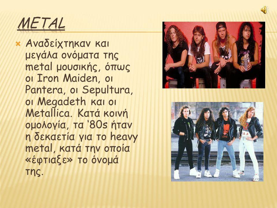  Αναδείχτηκαν και μεγάλα ονόματα της metal μουσικής, όπως οι Iron Maiden, οι Pantera, οι Sepultura, οι Megadeth και οι Metallica.