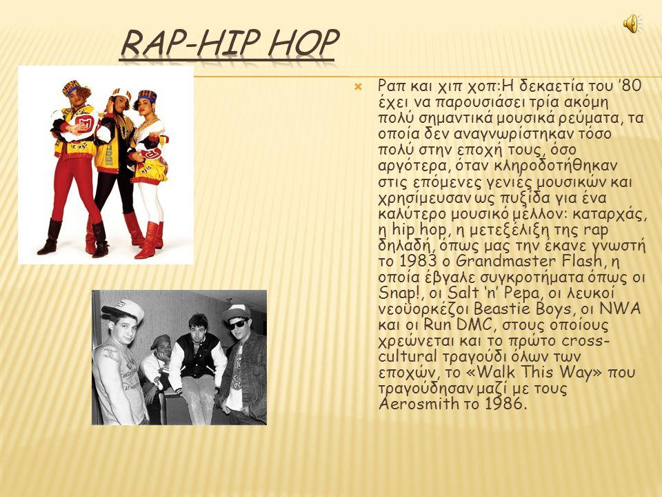  Ραπ και χιπ χοπ:Η δεκαετία του '80 έχει να παρουσιάσει τρία ακόμη πολύ σημαντικά μουσικά ρεύματα, τα οποία δεν αναγνωρίστηκαν τόσο πολύ στην εποχή τους, όσο αργότερα, όταν κληροδοτήθηκαν στις επόμενες γενιές μουσικών και χρησίμευσαν ως πυξίδα για ένα καλύτερο μουσικό μέλλον: καταρχάς, η hip hop, η μετεξέλιξη της rap δηλαδή, όπως μας την έκανε γνωστή το 1983 ο Grandmaster Flash, η οποία έβγαλε συγκροτήματα όπως οι Snap!, οι Salt 'n' Pepa, οι λευκοί νεοϋορκέζοι Beastie Boys, οι NWA και οι Run DMC, στους οποίους χρεώνεται και το πρώτο cross- cultural τραγούδι όλων των εποχών, το «Walk This Way» που τραγούδησαν μαζί με τους Aerosmith το 1986.
