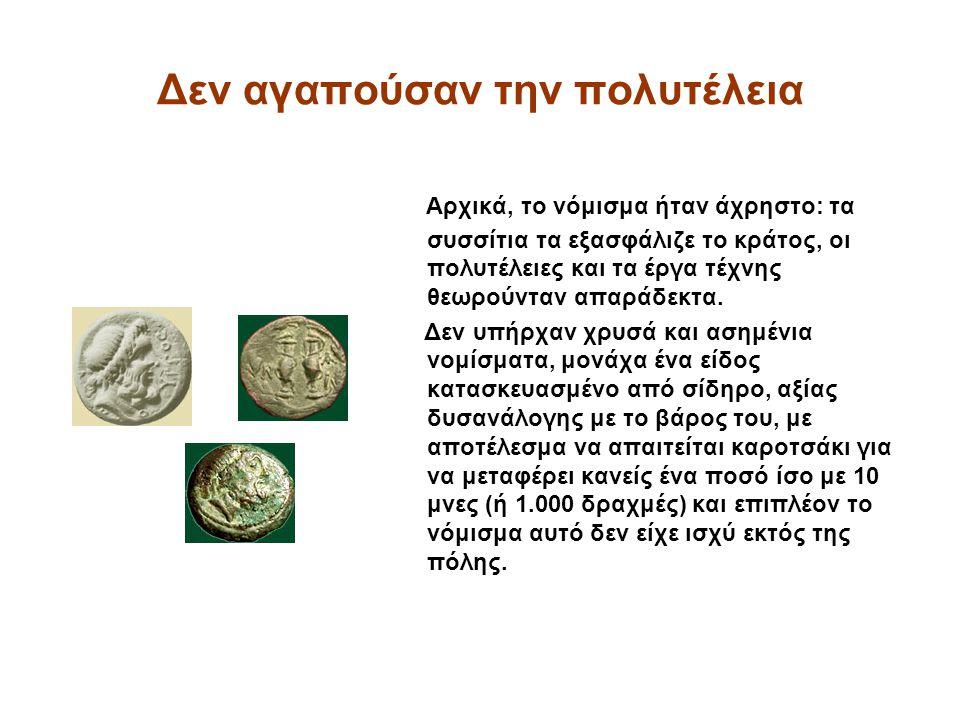 Δεν αγαπούσαν την πολυτέλεια Αρχικά, το νόμισμα ήταν άχρηστο: τα συσσίτια τα εξασφάλιζε το κράτος, οι πολυτέλειες και τα έργα τέχνης θεωρούνταν απαράδεκτα.