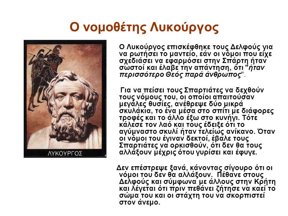 Ο νομοθέτης Λυκούργος O Λυκούργος επισκέφθηκε τους Δελφούς για να ρωτήσει το μαντείο, εάν οι νόμοι που είχε σχεδιάσει να εφαρμόσει στην Σπάρτη ήταν σωστοί και έλαβε την απάντηση, ότι ήταν περισσότερο Θεός παρά άνθρωπος .