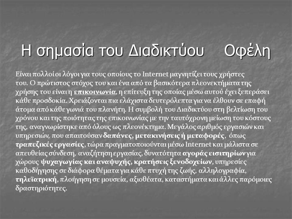 Η σημασία του Διαδικτύου Οφέλη Είναι πολλοί οι λόγοι για τους οποίους το Internet μαγνητίζει τους χρήστες του. Ο πρώτιστος στόχος του και ένα από τα β