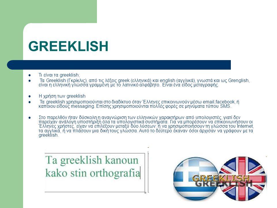 GREEKLISH Τι είναι τα greeklish; Τα Greeklish (Γκρίκλις), από τις λέξεις greek (ελληνικά) και english (αγγλικά), γνωστά και ως Grenglish, είναι η ελληνική γλώσσα γραμμένη με το λατινικό αλφάβητο.