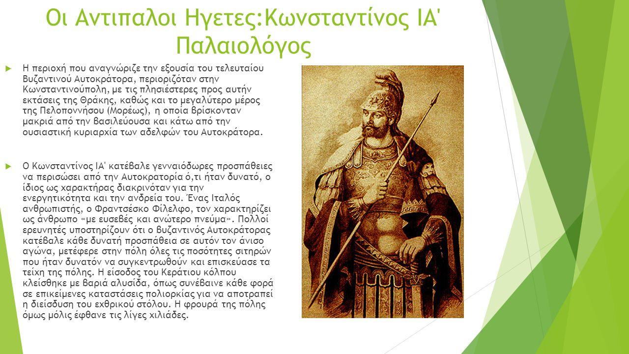 Οι Αντιπαλοι Ηγετες:Κωνσταντίνος ΙΑ' Παλαιολόγος  Η περιοχή που αναγνώριζε την εξουσία του τελευταίου Βυζαντινού Αυτοκράτορα, περιοριζόταν στην Κωνστ