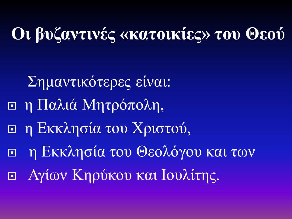 Οι βυζαντινές « κατοικίες » του Θεού Σημαντικότερες είναι :  η Παλιά Μητρόπολη,  η Εκκλησία του Χριστού,  η Εκκλησία του Θεολόγου και των  Αγίων Κ