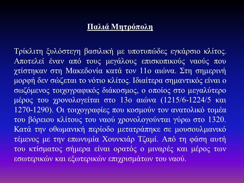 Παλιά Μητρόπολη Τρίκλιτη ξυλόστεγη βασιλική με υποτυπώδες εγκάρσιο κλίτος. Αποτελεί έναν από τους μεγάλους επισκοπικούς ναούς που χτίστηκαν στη Μακεδο