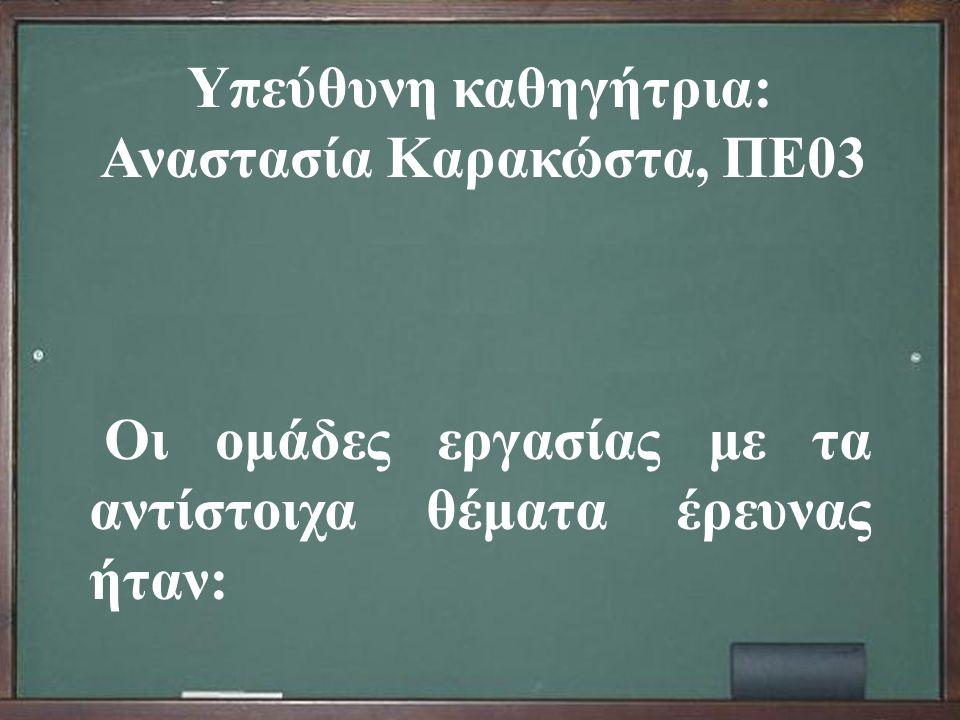 Υπεύθυνη καθηγήτρια : Αναστασία Καρακώστα, ΠΕ 03 Οι ομάδες εργασίας με τα αντίστοιχα θέματα έρευνας ήταν :