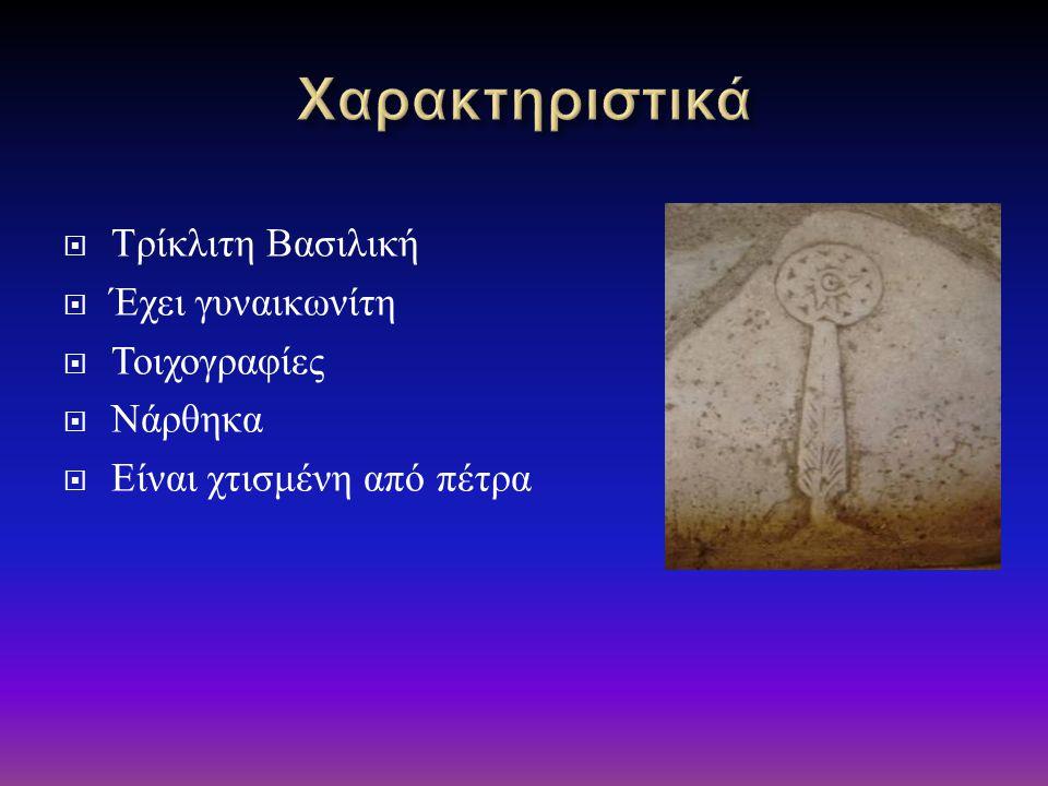  Τρίκλιτη Βασιλική  Έχει γυναικωνίτη  Τοιχογραφίες  Νάρθηκα  Είναι χτισμένη από πέτρα