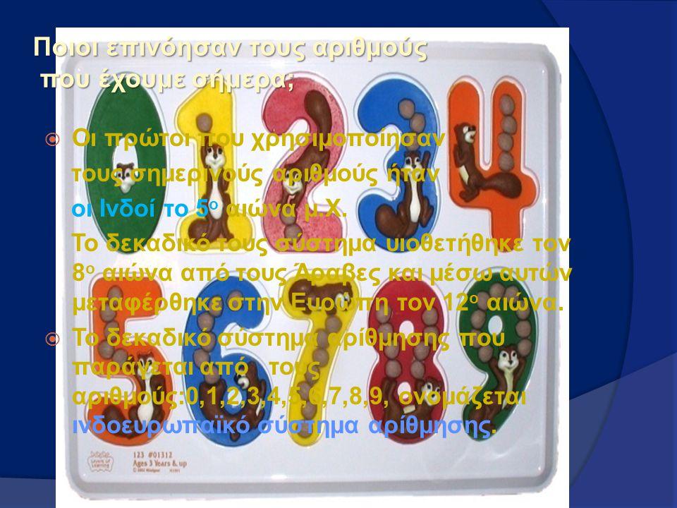 Ποιοι επινόησαν τους αριθμούς που έχουμε σήμερα;  Οι πρώτοι που χρησιμοποίησαν τους σημερινούς αριθμούς ήταν οι Ινδοί το 5 ο αιώνα μ.Χ. Το δεκαδικό τ