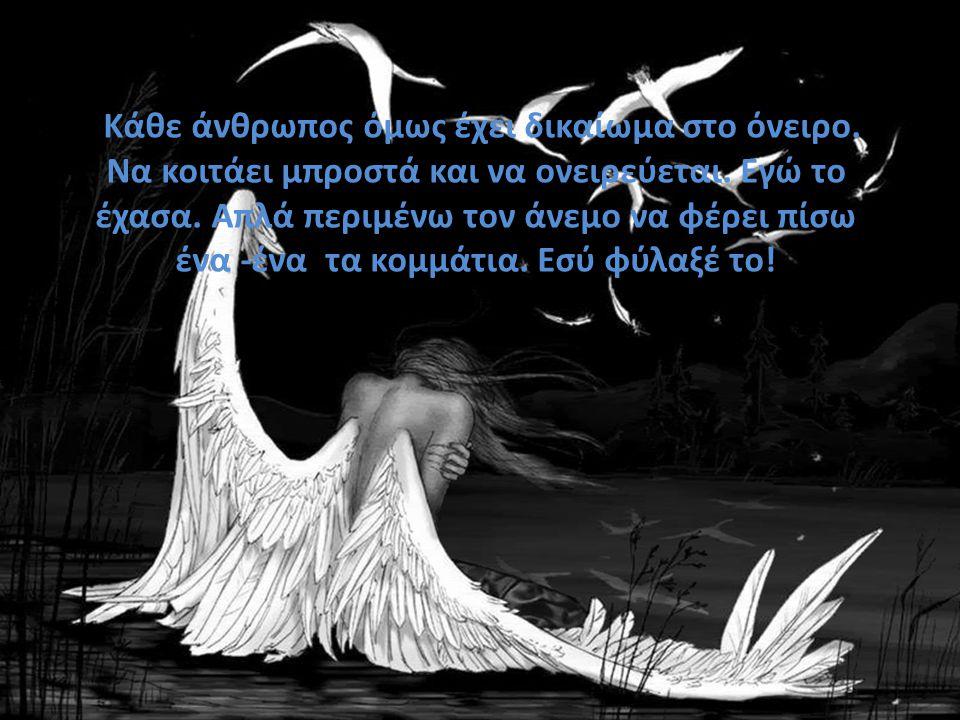 K Κάθε άνθρωπος όμως έχει δικαίωμα στο όνειρο.Να κοιτάει μπροστά και να ονειρεύεται.
