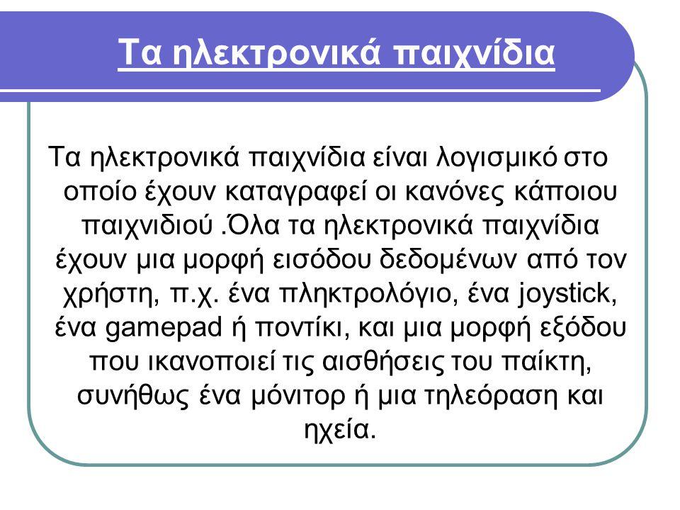 Τα ηλεκτρονικά παιχνίδια Τα ηλεκτρονικά παιχνίδια είναι λογισμικό στο οποίο έχουν καταγραφεί οι κανόνες κάποιου παιχνιδιού.Όλα τα ηλεκτρονικά παιχνίδι