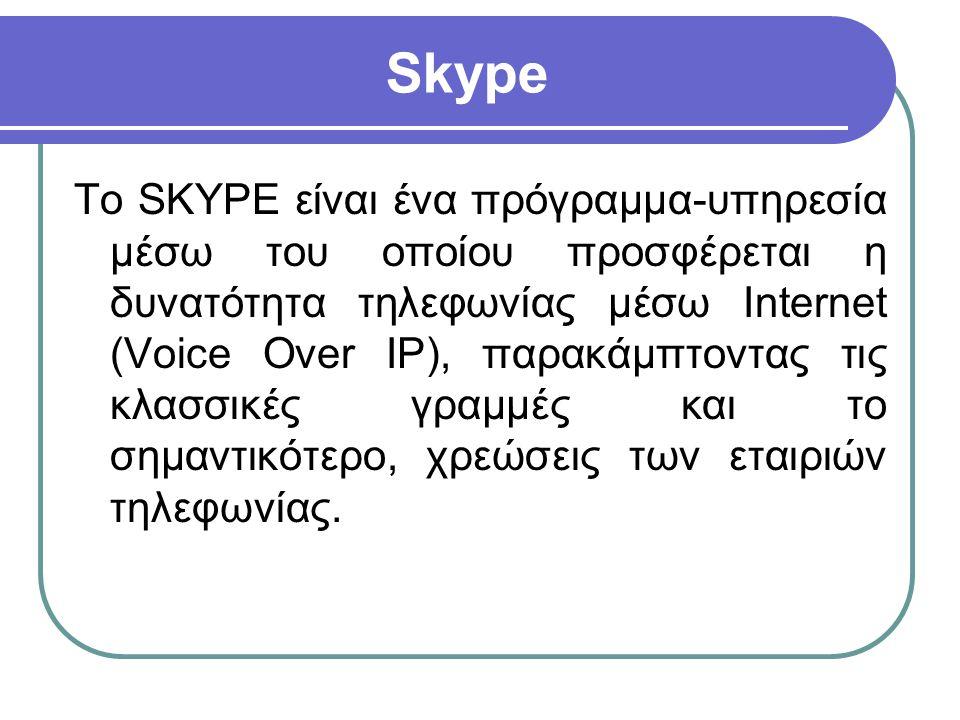 Skype Το SKYPE είναι ένα πρόγραμμα-υπηρεσία μέσω του οποίου προσφέρεται η δυνατότητα τηλεφωνίας μέσω Internet (Voice Over IP), παρακάμπτοντας τις κλασ