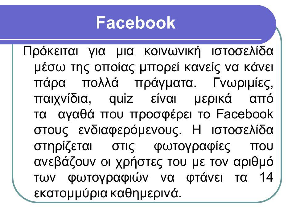 Facebook Πρόκειται για μια κοινωνική ιστοσελίδα μέσω της οποίας μπορεί κανείς να κάνει πάρα πολλά πράγματα. Γνωριμίες, παιχνίδια, quiz είναι μερικά απ