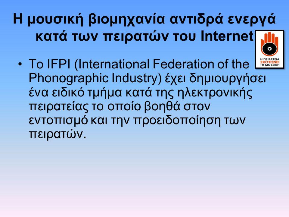 H μουσική βιομηχανία αντιδρά ενεργά κατά των πειρατών του Internet Το IFPI (International Federation of the Phonographic Industry) έχει δημιουργήσει έ