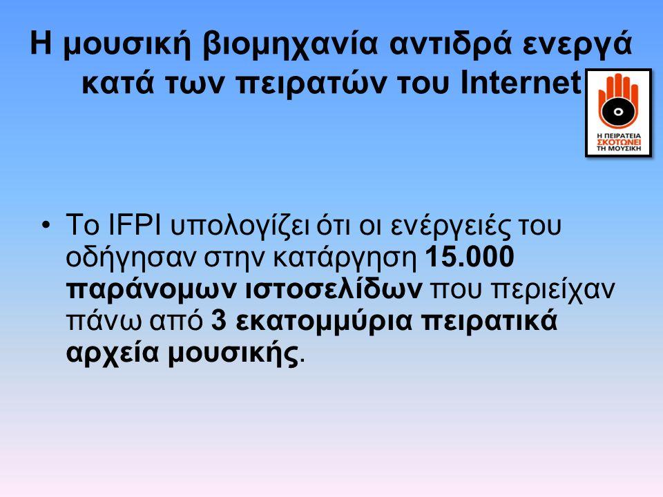 H μουσική βιομηχανία αντιδρά ενεργά κατά των πειρατών του Internet Το IFPI υπολογίζει ότι οι ενέργειές του οδήγησαν στην κατάργηση 15.000 παράνομων ισ