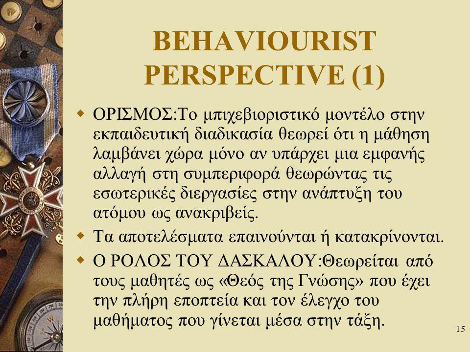 15 BEHAVIOURIST PERSPECTIVE (1)  ΟΡΙΣΜΟΣ:Το μπιχεβιοριστικό μοντέλο στην εκπαιδευτική διαδικασία θεωρεί ότι η μάθηση λαμβάνει χώρα μόνο αν υπάρχει μι