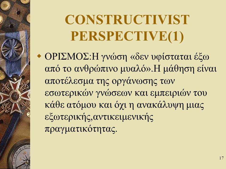 17 CONSTRUCTIVIST PERSPECTIVE(1)  ΟΡΙΣΜΟΣ:Η γνώση «δεν υφίσταται έξω από το ανθρώπινο μυαλό».Η μάθηση είναι αποτέλεσμα της οργάνωσης των εσωτερικών γ