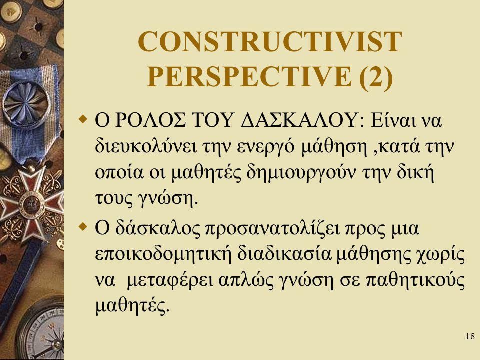 18 CONSTRUCTIVIST PERSPECTIVE (2)  O ΡΟΛΟΣ ΤΟΥ ΔΑΣΚΑΛΟΥ: Είναι να διευκολύνει την ενεργό μάθηση,κατά την οποία οι μαθητές δημιουργούν την δική τους γ