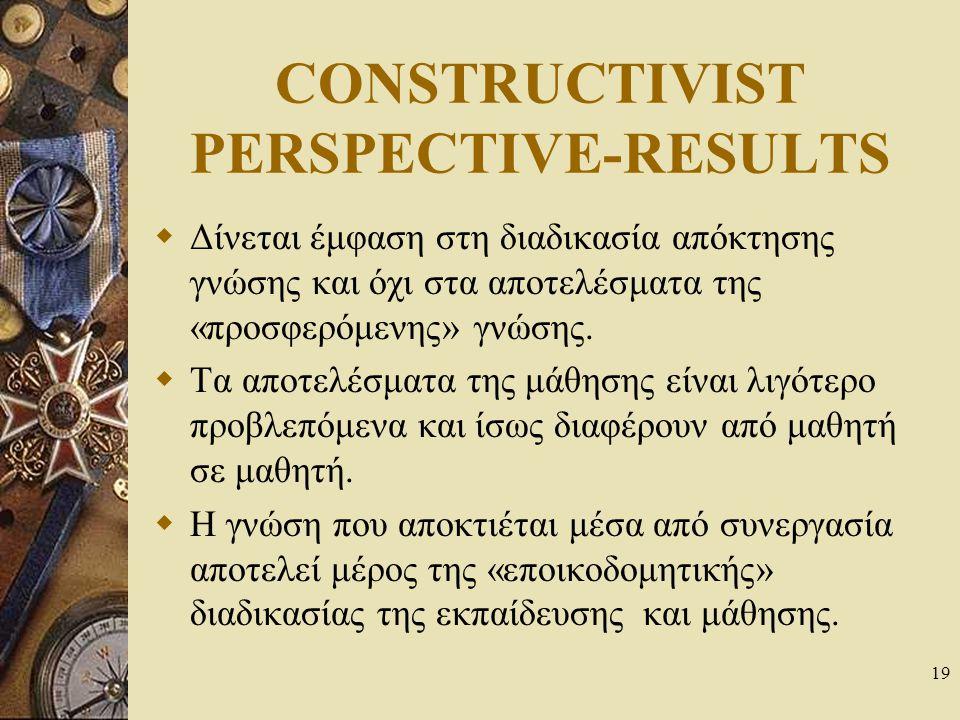 19 CONSTRUCTIVIST PERSPECTIVE-RESULTS  Δίνεται έμφαση στη διαδικασία απόκτησης γνώσης και όχι στα αποτελέσματα της «προσφερόμενης» γνώσης.  Τα αποτε