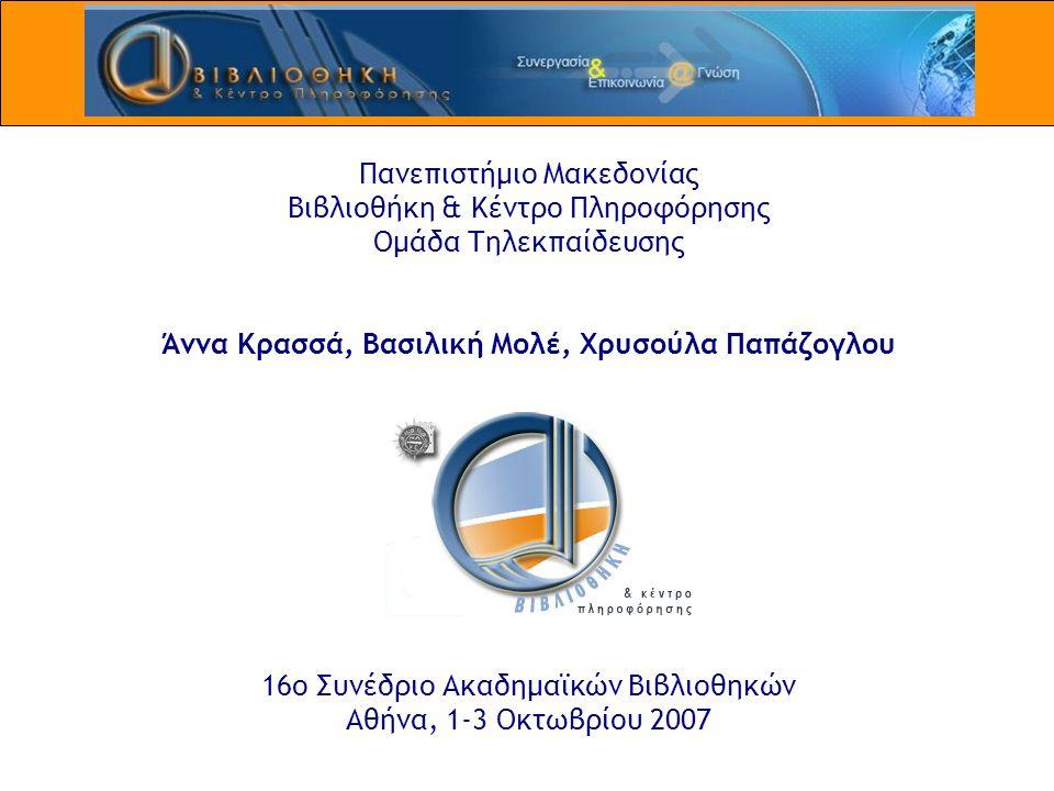 Πανεπιστήμιο Μακεδονίας Βιβλιοθήκη & Κέντρο Πληροφόρησης Ομάδα Τηλεκπαίδευσης Άννα Κρασσά, Βασιλική Μολέ, Χρυσούλα Παπάζογλου 16ο Συνέδριο Ακαδημαϊκών Βιβλιοθηκών Αθήνα, 1-3 Οκτωβρίου 2007