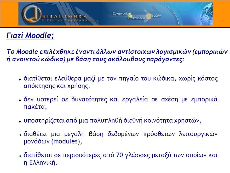 Γιατί Moodle; Το Moodle επιλέχθηκε έναντι άλλων αντίστοιχων λογισμικών (εμπορικών ή ανοικτού κώδικα) με βάση τους ακόλουθους παράγοντες:  διατίθεται ελεύθερα μαζί με τον πηγαίο του κώδικα, χωρίς κόστος απόκτησης και χρήσης,  δεν υστερεί σε δυνατότητες και εργαλεία σε σχέση με εμπορικά πακέτα,  υποστηρίζεται από μια πολυπληθή διεθνή κοινότητα χρηστών,  διαθέτει μια μεγάλη βάση δεδομένων πρόσθετων λειτουργικών μονάδων (modules),  διατίθεται σε περισσότερες από 70 γλώσσες μεταξύ των οποίων και η Ελληνική.