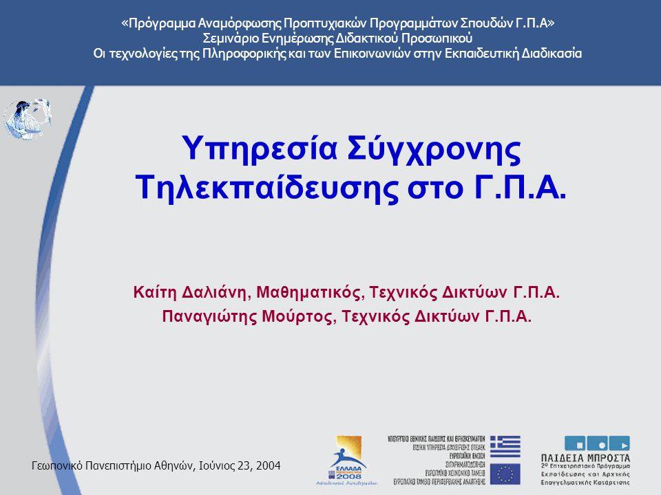 «Πρόγραμμα Αναμόρφωσης Προπτυχιακών Προγραμμάτων Σπουδών Γ.Π.Α» Σεμινάριο Ενημέρωσης Διδακτικού Προσωπικού Οι τεχνολογίες της Πληροφορικής και των Επικοινωνιών στην Εκπαιδευτική Διαδικασία Γεωπονικό Πανεπιστήμιο Αθηνών, Ιούνιος 23, 2004 Υπηρεσία Σύγχρονης Tηλεκπαίδευσης στο Γ.Π.Α.