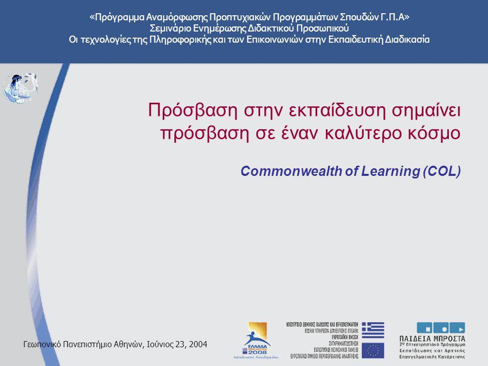 «Πρόγραμμα Αναμόρφωσης Προπτυχιακών Προγραμμάτων Σπουδών Γ.Π.Α» Σεμινάριο Ενημέρωσης Διδακτικού Προσωπικού Οι τεχνολογίες της Πληροφορικής και των Επικοινωνιών στην Εκπαιδευτική Διαδικασία Γεωπονικό Πανεπιστήμιο Αθηνών, Ιούνιος 23, 2004 Πρόσβαση στην εκπαίδευση σημαίνει πρόσβαση σε έναν καλύτερο κόσμο Commonwealth of Learning (COL)