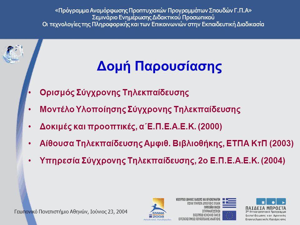 «Πρόγραμμα Αναμόρφωσης Προπτυχιακών Προγραμμάτων Σπουδών Γ.Π.Α» Σεμινάριο Ενημέρωσης Διδακτικού Προσωπικού Οι τεχνολογίες της Πληροφορικής και των Επικοινωνιών στην Εκπαιδευτική Διαδικασία Γεωπονικό Πανεπιστήμιο Αθηνών, Ιούνιος 23, 2004 Δομή Παρουσίασης Ορισμός Σύγχρονης Τηλεκπαίδευσης Μοντέλο Υλοποίησης Σύγχρονης Τηλεκπαίδευσης Δοκιμές και προοπτικές, α΄Ε.Π.Ε.Α.Ε.Κ.