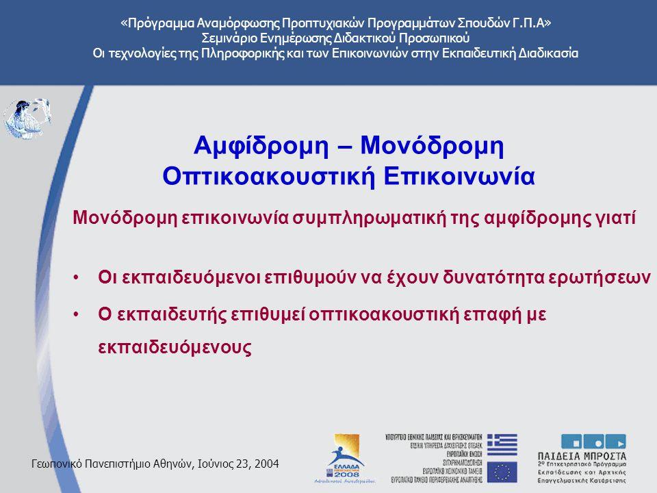 «Πρόγραμμα Αναμόρφωσης Προπτυχιακών Προγραμμάτων Σπουδών Γ.Π.Α» Σεμινάριο Ενημέρωσης Διδακτικού Προσωπικού Οι τεχνολογίες της Πληροφορικής και των Επικοινωνιών στην Εκπαιδευτική Διαδικασία Γεωπονικό Πανεπιστήμιο Αθηνών, Ιούνιος 23, 2004 Αμφίδρομη – Μονόδρομη Οπτικοακουστική Επικοινωνία Μονόδρομη επικοινωνία συμπληρωματική της αμφίδρομης γιατί Οι εκπαιδευόμενοι επιθυμούν να έχουν δυνατότητα ερωτήσεων Ο εκπαιδευτής επιθυμεί οπτικοακουστική επαφή με εκπαιδευόμενους