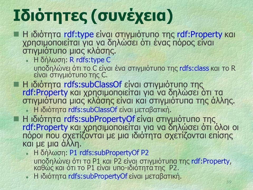 39 Ιδιότητες (συνέχεια) Η ιδιότητα rdf:type είναι στιγμιότυπο της rdf:Property και χρησιμοποιείται για να δηλώσει ότι ένας πόρος είναι στιγμιότυπο μια