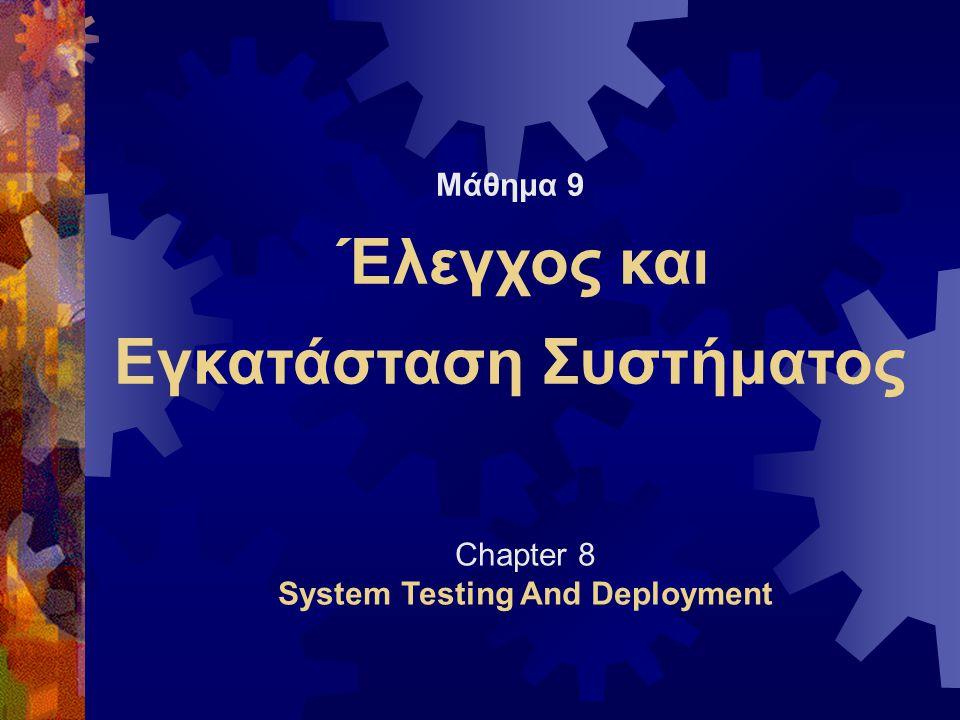 Μάθημα 9 Έλεγχος και Εγκατάσταση Συστήματος Chapter 8 System Testing And Deployment