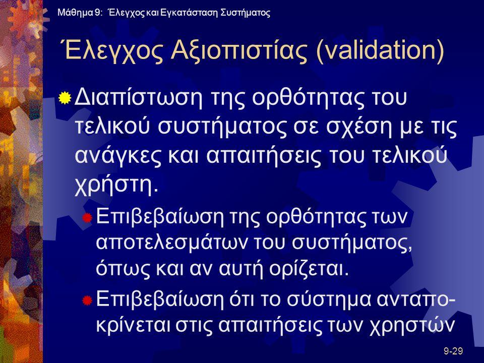 Μάθημα 9: Έλεγχος και Εγκατάσταση Συστήματος 9-29 Έλεγχος Αξιοπιστίας (validation)  Διαπίστωση της ορθότητας του τελικού συστήματος σε σχέση με τις ανάγκες και απαιτήσεις του τελικού χρήστη.