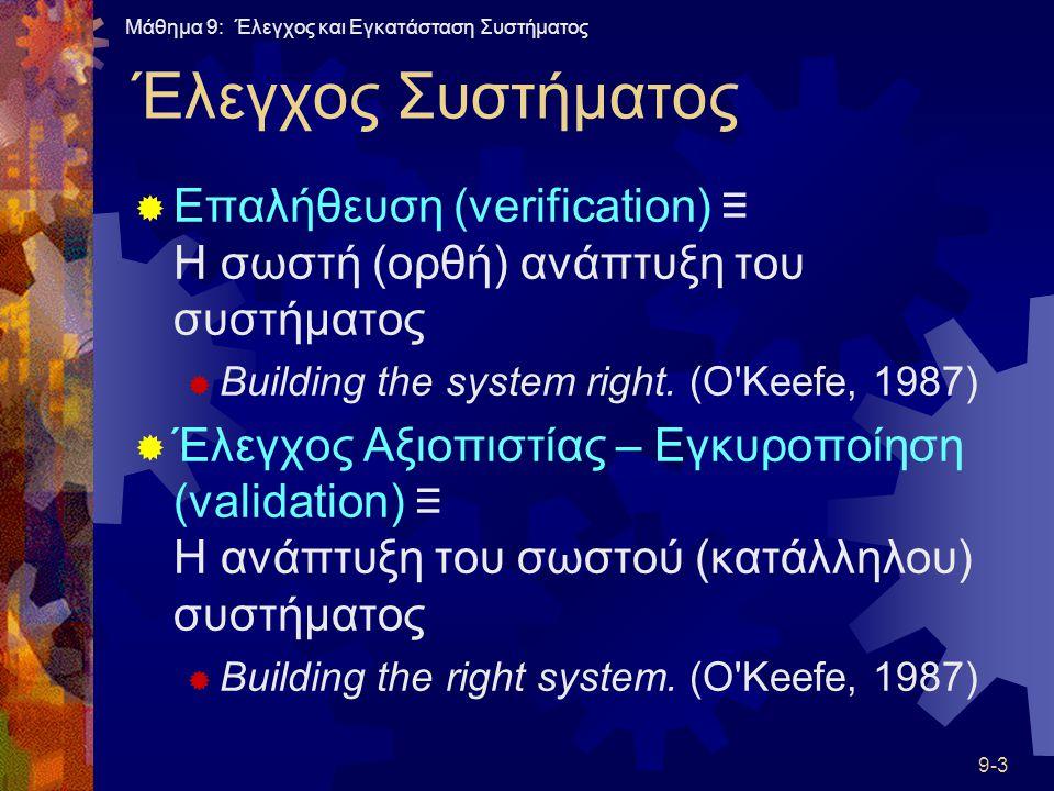 Μάθημα 9: Έλεγχος και Εγκατάσταση Συστήματος 9-3 Έλεγχος Συστήματος  Επαλήθευση (verification) ≡ Η σωστή (ορθή) ανάπτυξη του συστήματος  Building the system right.