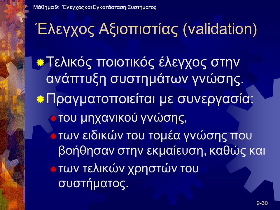 Μάθημα 9: Έλεγχος και Εγκατάσταση Συστήματος 9-30 Έλεγχος Αξιοπιστίας (validation)  Τελικός ποιοτικός έλεγχος στην ανάπτυξη συστημάτων γνώσης.