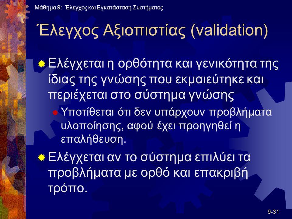 Μάθημα 9: Έλεγχος και Εγκατάσταση Συστήματος 9-31 Έλεγχος Αξιοπιστίας (validation)  Ελέγχεται η ορθότητα και γενικότητα της ίδιας της γνώσης που εκμαιεύτηκε και περιέχεται στο σύστημα γνώσης  Υποτίθεται ότι δεν υπάρχουν προβλήματα υλοποίησης, αφού έχει προηγηθεί η επαλήθευση.
