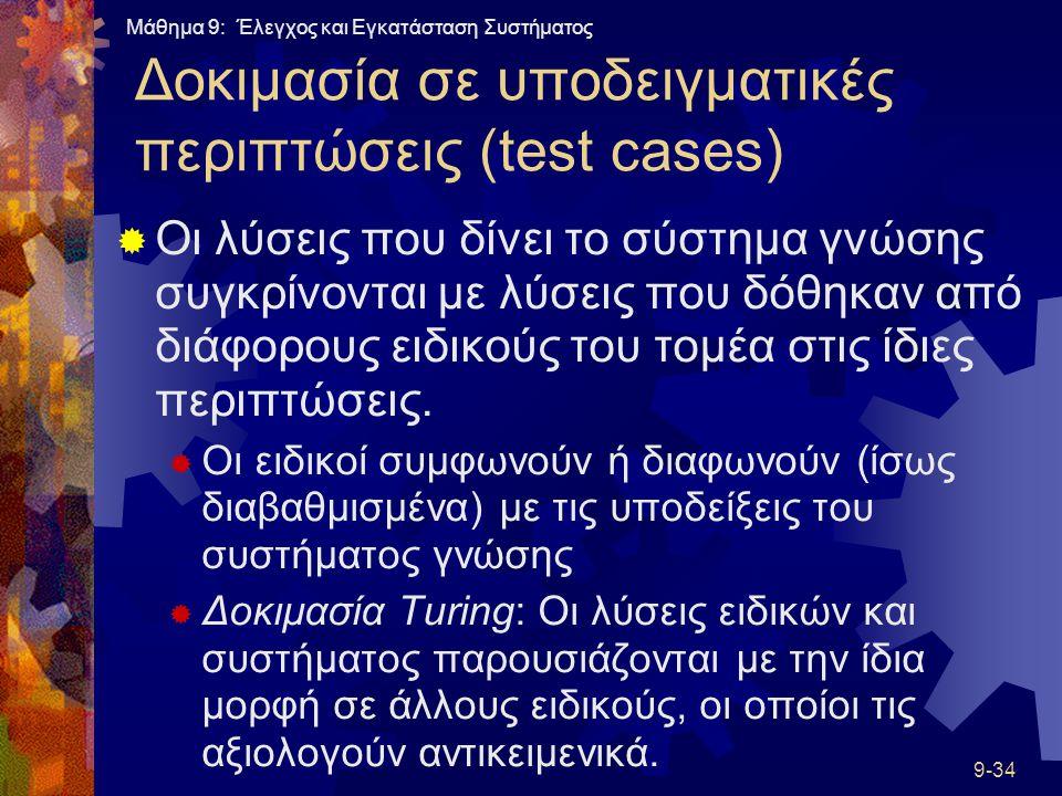 Μάθημα 9: Έλεγχος και Εγκατάσταση Συστήματος 9-34 Δοκιμασία σε υποδειγματικές περιπτώσεις (test cases)  Οι λύσεις που δίνει το σύστημα γνώσης συγκρίνονται με λύσεις που δόθηκαν από διάφορους ειδικούς του τομέα στις ίδιες περιπτώσεις.
