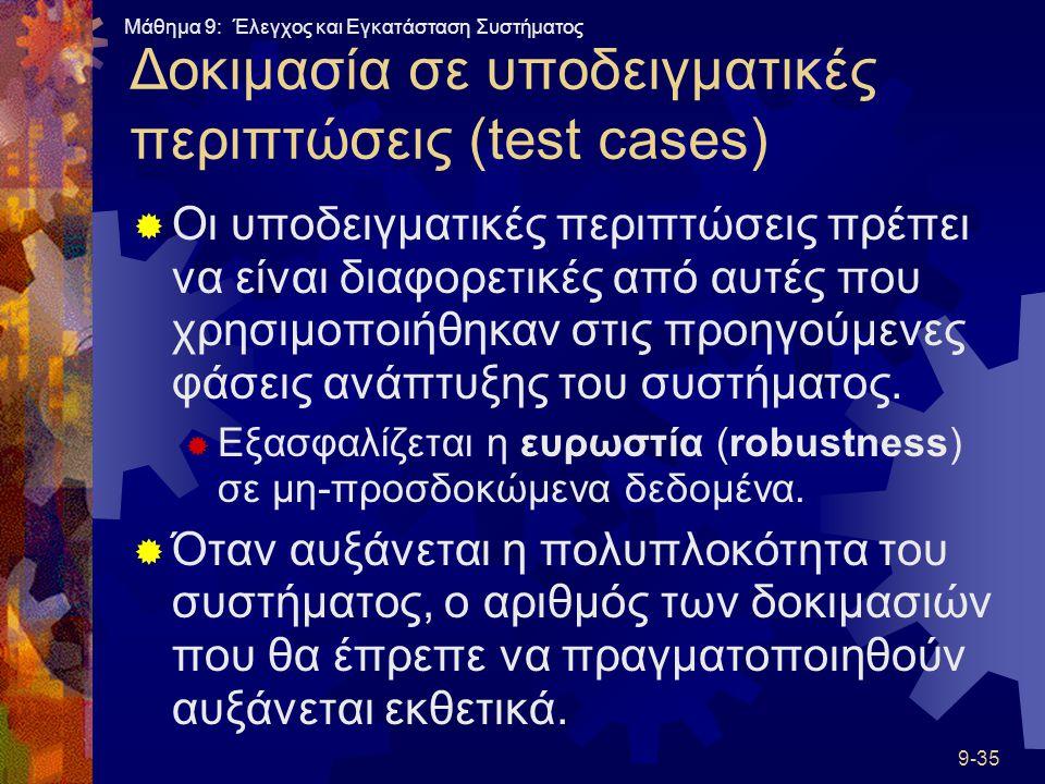 Μάθημα 9: Έλεγχος και Εγκατάσταση Συστήματος 9-35 Δοκιμασία σε υποδειγματικές περιπτώσεις (test cases)  Οι υποδειγματικές περιπτώσεις πρέπει να είναι διαφορετικές από αυτές που χρησιμοποιήθηκαν στις προηγούμενες φάσεις ανάπτυξης του συστήματος.