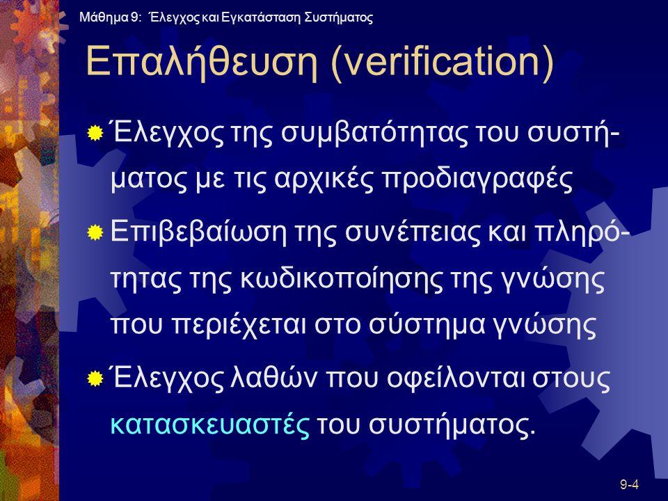 Μάθημα 9: Έλεγχος και Εγκατάσταση Συστήματος 9-4 Επαλήθευση (verification)  Έλεγχος της συμβατότητας του συστή- ματος με τις αρχικές προδιαγραφές  Επιβεβαίωση της συνέπειας και πληρό- τητας της κωδικοποίησης της γνώσης που περιέχεται στο σύστημα γνώσης  Έλεγχος λαθών που οφείλονται στους κατασκευαστές του συστήματος.